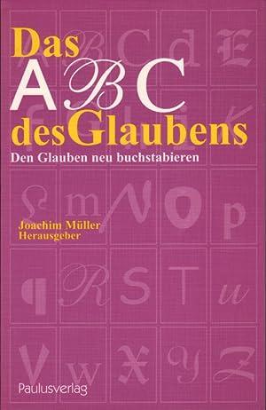 Das ABC des Glaubens : den Glauben: Müller, Joachim [Hrsg.]