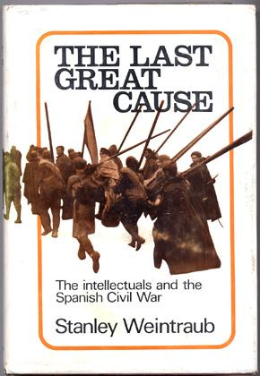 THE LAST GREAT CAUSE, The intellectuals and the Spanish Civil War.: WEINTRAUB Stanley.