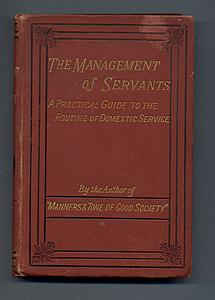 THE MANAGEMENT OF SERVANTS. A Practical Guide to the Routine of Domestic Service