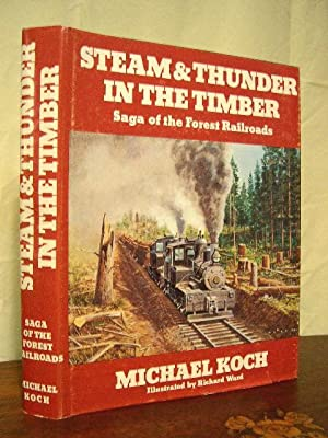 STEAM & THUNDER IN THE TIMBER; SAGA OF THE FOREST RAILROADS: Koch, Michael