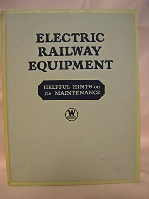 ELECTRIC RAILWAY EQUIPMENT; HELPFUL HINTS ON ITS MAINTENANCE [WESTINGHOUSE]