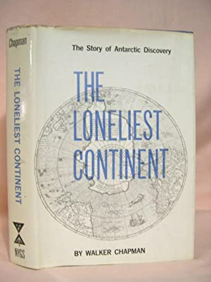 THE LONELIEST CONTINENT; THE STORY OF ANTARCTIC DISCOVERY: Chapman, Walker [pseudonym of Robert ...