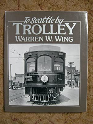 TO SEATTLE BY TROLLEY; THE STORY OF THE SEATTLE-EVERETT INTERURBAN AND THE TROLLEY THAT WENT TO SEA...