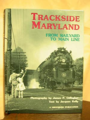 TRACKSIDE MARYLAND; FROM RAILYARD TO MAIN LINE: Kelly, Jacques [James P. Gallagher]