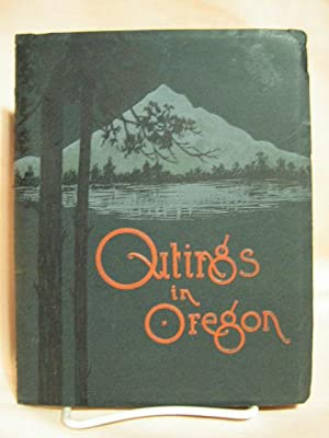 OUTINGS IN OREGON: THIS BOOK AIMES TO BE A CONVENIENT AND HELPFUL GUIDE IN THE SEASIDE AND MOUNTAIN...