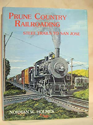 PRUNE COUNTRY RAILROADING: STEEL TRAILS TO SAN JOSE: Holmes, Norman W.