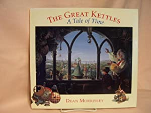 THE GREAT KETTLES OF TIME; A TALE OF TIME.: Morrissey, Dean.