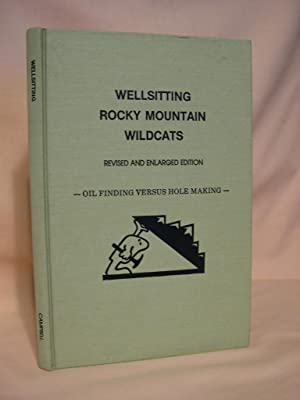WELLSITTING ROCKY MOUNTAIN WILDCATS; REVISED AND ENLARGED EDITION; OIL FINDING VERSUS HOLE MAKING: ...