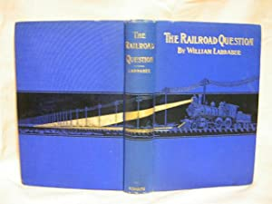 THE RAILROAD QUESTION: A HISTORICAL AND PRACTICAL TREATISE ON RAILROADS, AND REMEDIES FOR THEIR ...