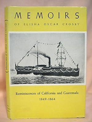 MEMOIRS OF ELISHA OSCAR CROSBY: REMININSCENCES OF CALIFORNIA AND GUATEMALA FROM 1849 TO 1864: ...