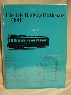 ELECTRIC RAILWAY DICTIONARY (1911): DEFINITIONS AND ILLUSTRATIONS OF THE PARTS AND EQUIPMENT OF ...