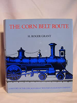 THE CORN BELT ROUTE: A HISTORY OF THE CHICAGO GREAT WESTERN RAILROAD COMPANY: Grant, H. Roger