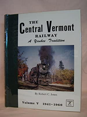 THE CENTRAL VERMONT RAILWAY, A YANKEE TRADITION; VOLUME V, THE WAR YEARS AND DIESELIZATION, 1941-...
