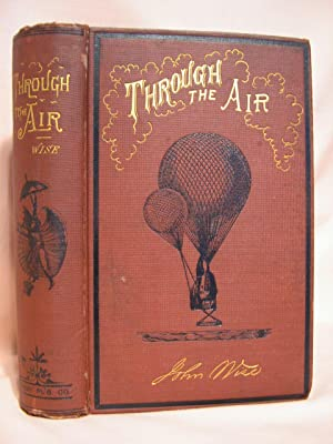 THROUGH THE AIR: A NARRATIVE OF FORTY YEARS' EXPERIENCE AS AN AËRONAUT. COMPRISING A HISTORY OF T...