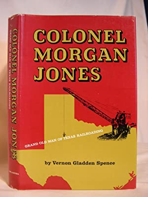 COLONEL MORGAN JONES: GRAND OLD MAN OF TEXAS RAILROADING: Spence, Vernon Gladden