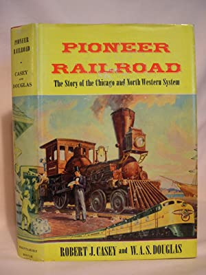 PIONEER RAILROAD; THE STORY OF THE CHICAGO AND NORTH WESTERN SYSTEM.: Casey, Robert J., and W.A.S. ...