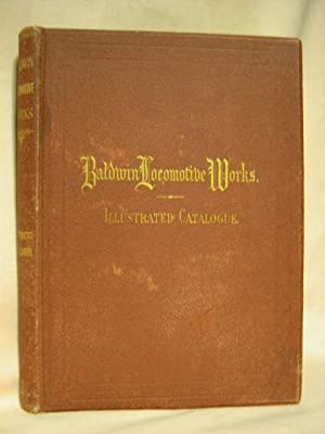 BALDWIN LOCOMOTIVE WORKS. ILLUSTRATED CATALOGUE OF LOCOMOTIVES