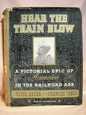 HEAR THE TRAIN BLOW: A PICTORIAL EPIC OF AMERICA IN THE RAILROAD AGE.: Beebe, Lucius, and Charles ...