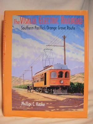 THE VISALIA ELECTRIC RAILROAD: SOUTHERN PACIFIC'S ORANGE GROVE ROUTE: Kauke, Phillips C.