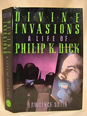 DIVINE INVASIONS, A LIFE OF PHILIP K. DICK: Sutin, Lawrence [Philip K. Dick]