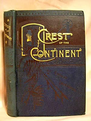 CREST OF THE CONTINENT: A RECORD OF A SUMMER'S RAMBLE IN THE ROCKY MOUNTAINS AND BEYOND: ...