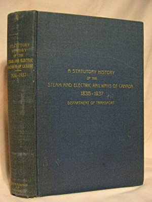 A STATUTORY HISTORY OF THE STEAM AND ELECTRIC RAILWAYS OF CANADA 1836-1937 WITH OTHER DATA RELEVANT...