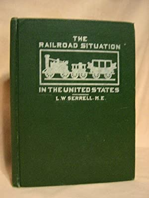 THE RAILROAD SITUATION IN THE UNITED STATES: Serrell, L.W.