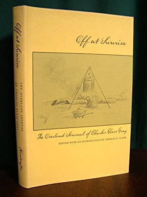 OFF AT SUNRISE: THE OVERLAND JOURNAL OF CHARLES GLASS GRAY: Gray, Charles Glass (Thomas D. Clark, ...