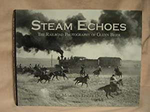 STEAM ECHOES: THE RAILROAD PHOTOGRAPHY OF GLENN BEIER: Beier, Glenn
