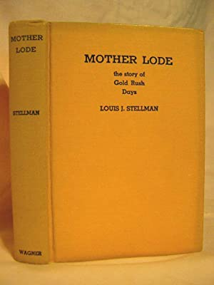 MOTHER LODE, THE STORY OF CALIFORNIA'S GOLD RUSH: Stellman, Louis J.