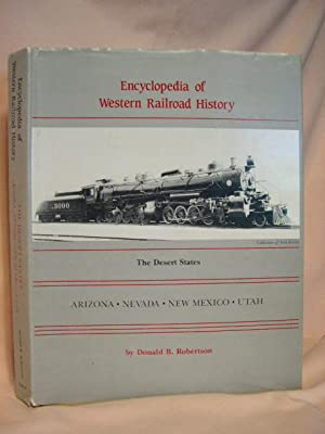 ENCYCLOPEDIA OF WESTERN RAILROAD HISTORY, THE DESERT STATES; ARIZONA, NEVADA, NEW MEXICO, UTAH: ...