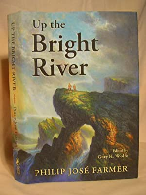 UP THE BRIGHT RIVER; THE WORLDS OF PHILIP JOSÉ FARMER: Philip José Farmer