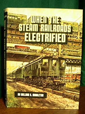 WHEN THE STEAM RAILROADS ELECTRIFIED: Middleton, William D.