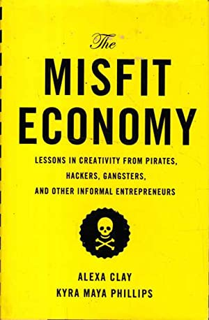 The Misfit Economy: Lessons in Creativity from Pirates, Hackers, Gangsters and Other Informal Ent...