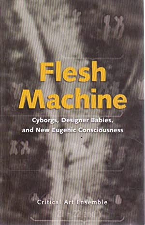 Flesh Machine: Cyborgs, Designer Babies, & New: Critical Arts Ensemble