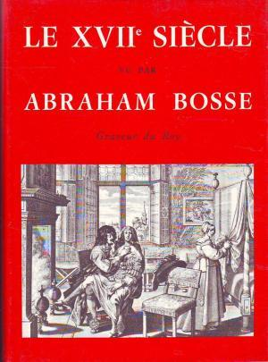 Le XVIIe siècle vu par Abraham Bosse, graveur du Roy.: VILLA Nicole.