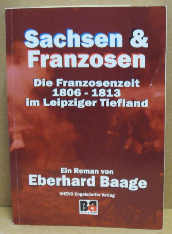 Sachsen und Franzosen Die Franzosenzeit 1806-1813 im Leipziger Tiefland. - Baage, Eberhard