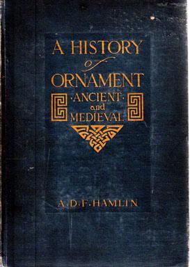 A History of Ornament: Ancient and Medieval: HAMLIN, A. D.