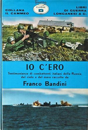 IO C'ERO. Testimonianze di combattenti italiani della Russia, del mare e del cielo.: Bandini ...