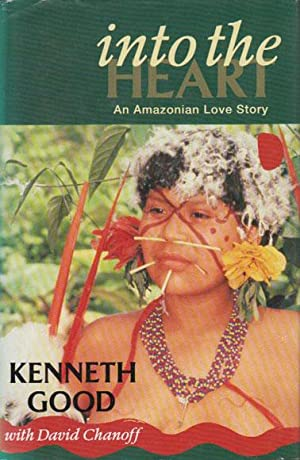 INTO THE HEART. An Amazonian Love Story.: Kenneth Good with David Chanoff.