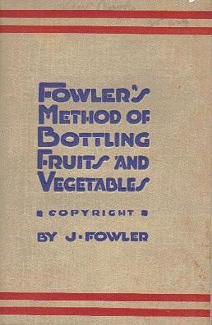 FOWLER'S METHOD OF BOTTLING FRUITS AND VEGETABLES.: J. Fowler