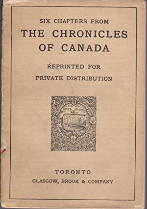 Six Chapters from THE CHRONICLES OF CANADA Reprinted for Private Distribution [from cover]