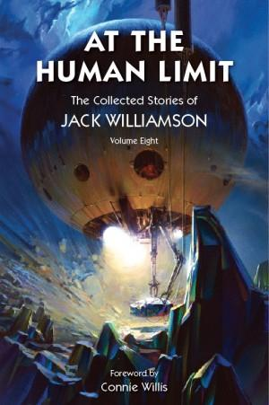 At the Human Limit, The Collected Stories of Jack Williamson, Volume Eight---FOREWARD BY CONNIE ...