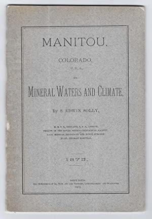 MANITOU, COLORADO, U.S.A., ITS MINERAL WATERS AND CLIMATE, 1875: Samuel Edwin Solly, M.R.C.S.