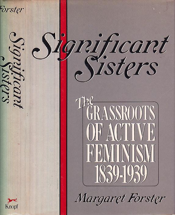 Significant Sisters: The Grassroots of Active Feminism, 1839-1939 - Forster, Margaret