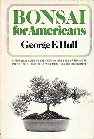 Bonsai for Americans A Practical Guide to The Creation and Care of Miniature Potted Trees: Hull, ...
