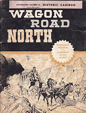 Wagon Road North The Story of the Cariboo Gold Rush in Historical Photos