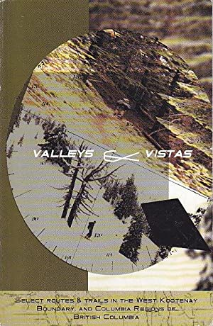 Valleys & Vistas: Selected Routes & Trails in the West Kootenay, Boundary and Columbia Regions of...