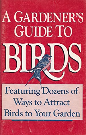 A Gardener's Guide To Birds Featuring Dozens Of Ways to Attract Birds To Your Garden