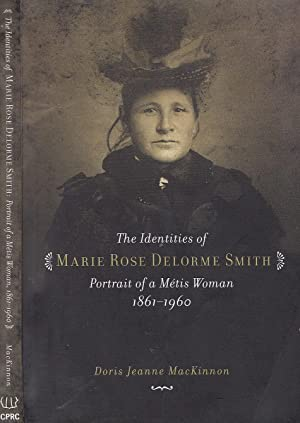 The Identities of Marie Rose Delorme Smith: Portrait of a Metis Woman, 1861-1960 CANADIAN PLAINS ...